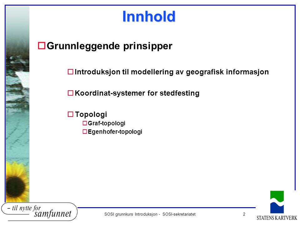 2SOSI grunnkurs Introduksjon - SOSI-sekretariatetInnhold oGrunnleggende prinsipper oIntroduksjon til modellering av geografisk informasjon oKoordinat-