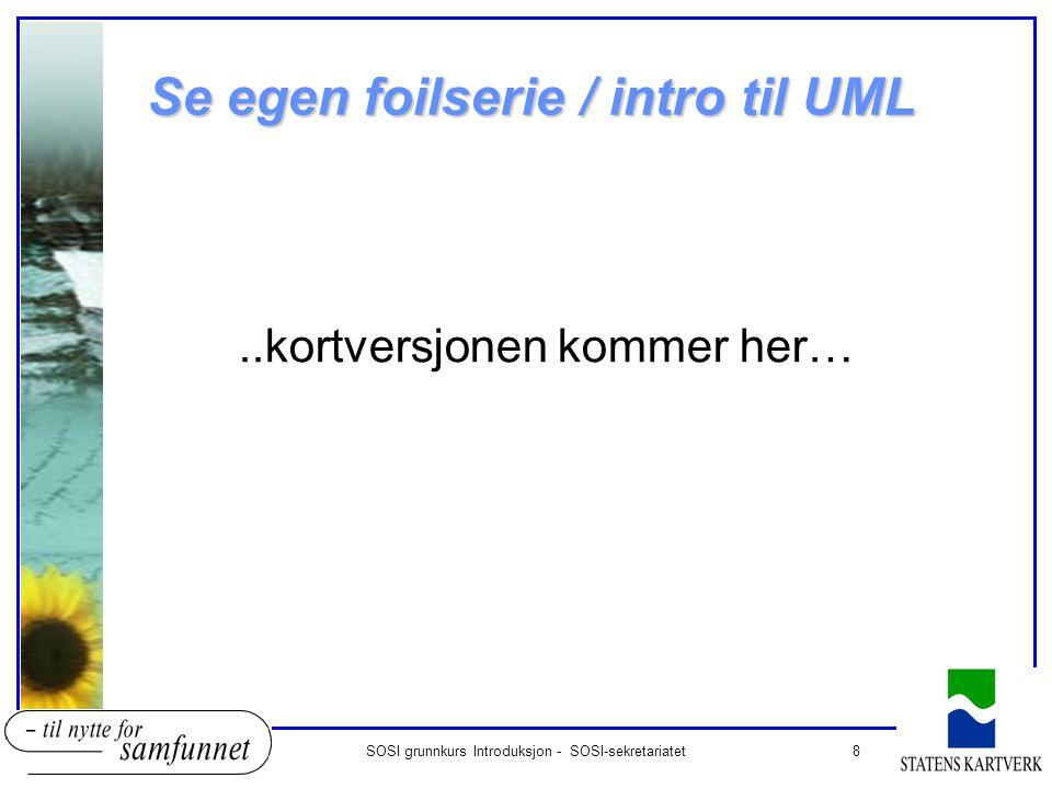 8SOSI grunnkurs Introduksjon - SOSI-sekretariatet Se egen foilserie / intro til UML..kortversjonen kommer her…