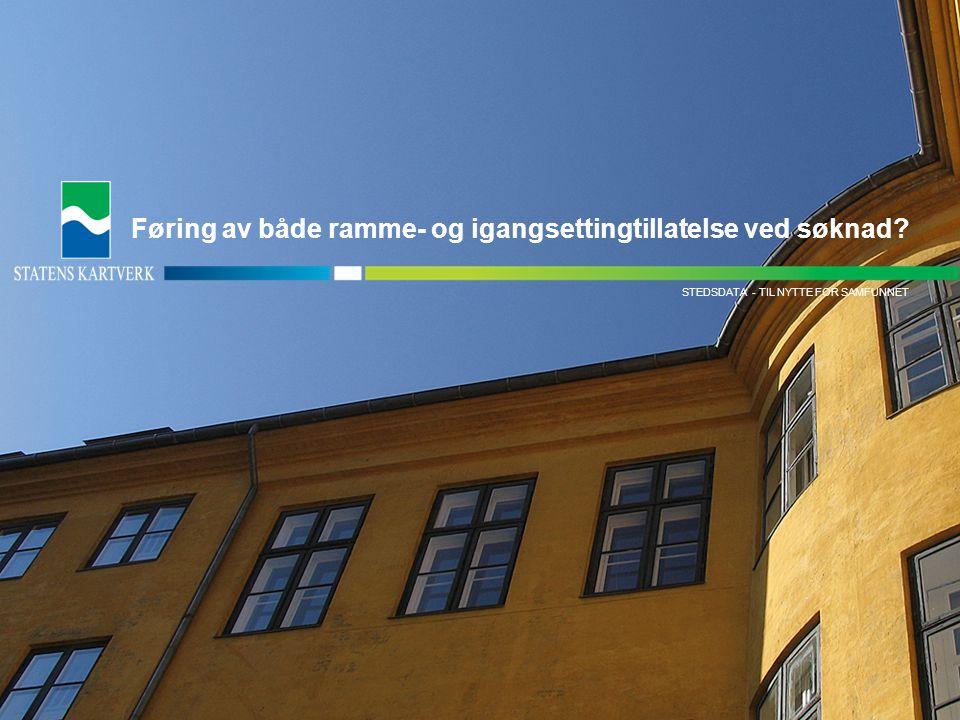- TIL NYTTE FOR SAMFUNNETMATRIKKELDATA STEDSDATA - TIL NYTTE FOR SAMFUNNET Føring av både ramme- og igangsettingtillatelse ved søknad