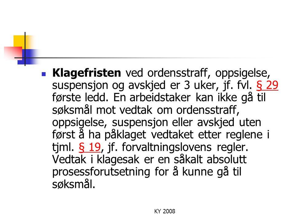 KY 2008 Klagefristen ved ordensstraff, oppsigelse, suspensjon og avskjed er 3 uker, jf. fvl. § 29 første ledd. En arbeidstaker kan ikke gå til søksmål