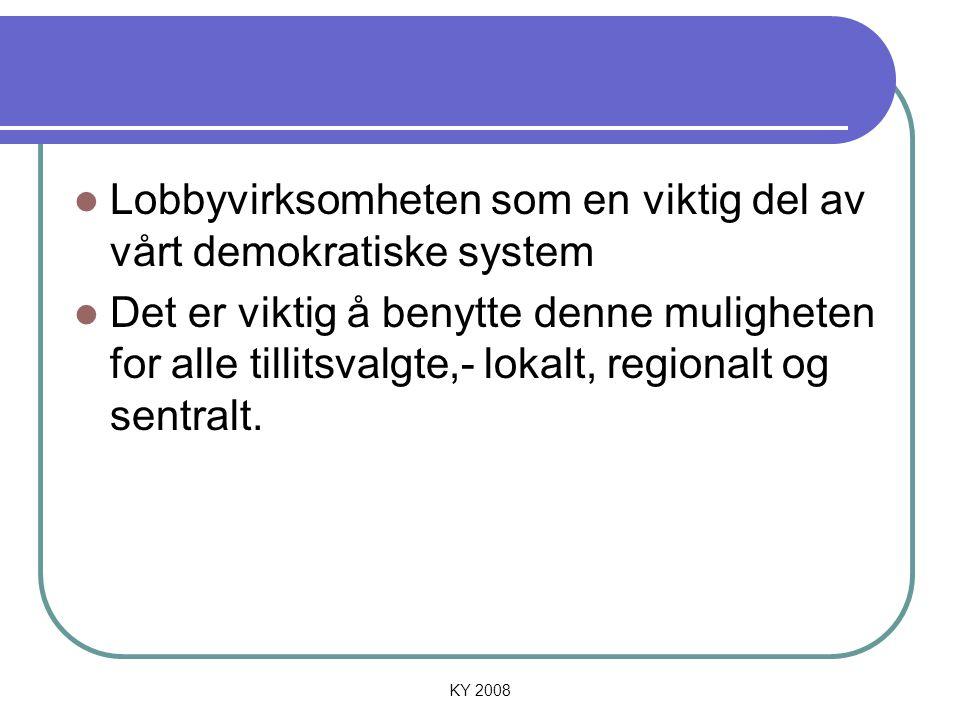KY 2008 Lobbyvirksomheten som en viktig del av vårt demokratiske system Det er viktig å benytte denne muligheten for alle tillitsvalgte,- lokalt, regi