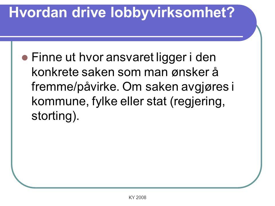 KY 2008 Hvordan drive lobbyvirksomhet? Finne ut hvor ansvaret ligger i den konkrete saken som man ønsker å fremme/påvirke. Om saken avgjøres i kommune