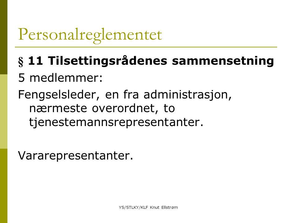 YS/STLKY/KLF Knut Ellstrøm Personalreglementet § 11 Tilsettingsrådenes sammensetning 5 medlemmer: Fengselsleder, en fra administrasjon, nærmeste overordnet, to tjenestemannsrepresentanter.