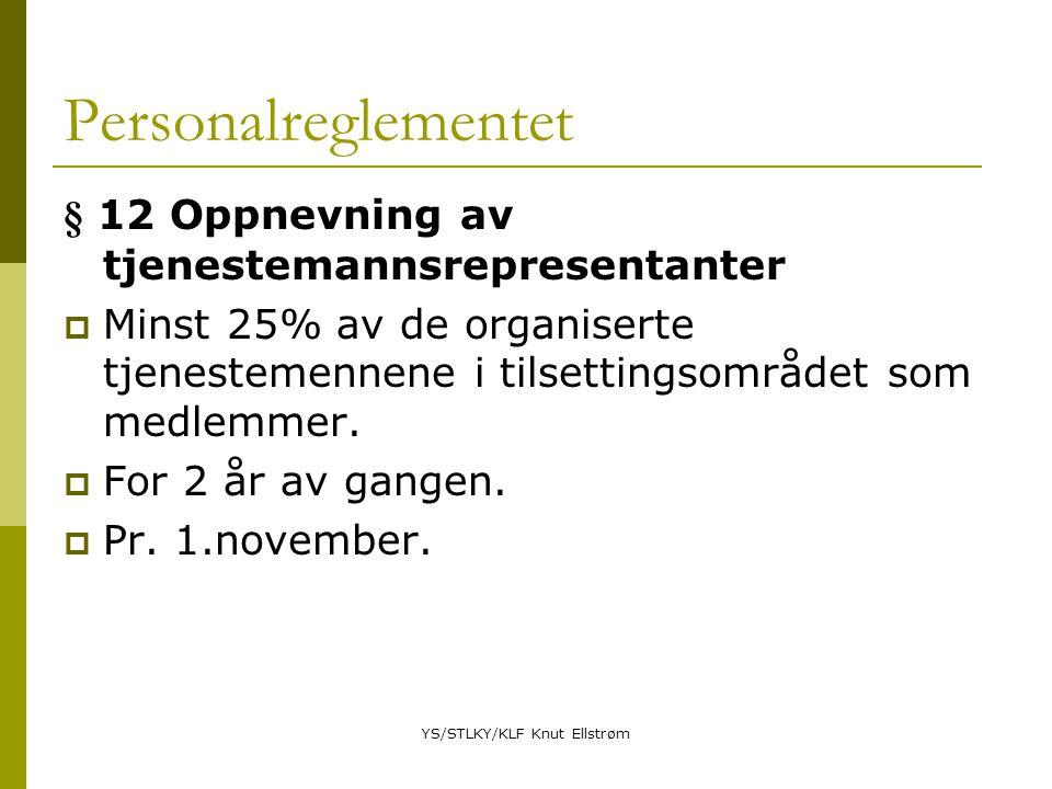 YS/STLKY/KLF Knut Ellstrøm Personalreglementet § 12 Oppnevning av tjenestemannsrepresentanter  Minst 25% av de organiserte tjenestemennene i tilsettingsområdet som medlemmer.