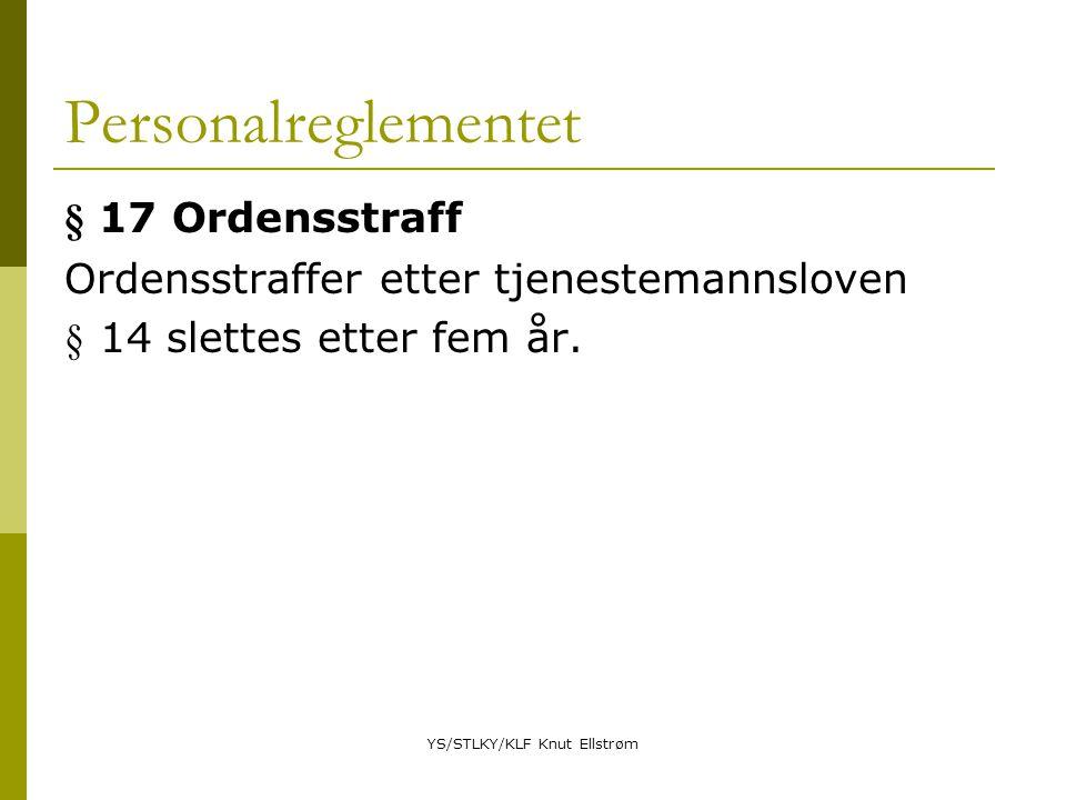 YS/STLKY/KLF Knut Ellstrøm Personalreglementet § 17 Ordensstraff Ordensstraffer etter tjenestemannsloven § 14 slettes etter fem år.