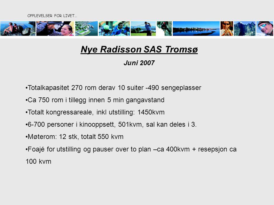 OPPLEVELSER FOR LIVET… Nye Radisson SAS Tromsø Juni 2007 Totalkapasitet 270 rom derav 10 suiter -490 sengeplasser Ca 750 rom i tillegg innen 5 min gangavstand Totalt kongressareale, inkl utstilling: 1450kvm 6-700 personer i kinooppsett, 501kvm, sal kan deles i 3.
