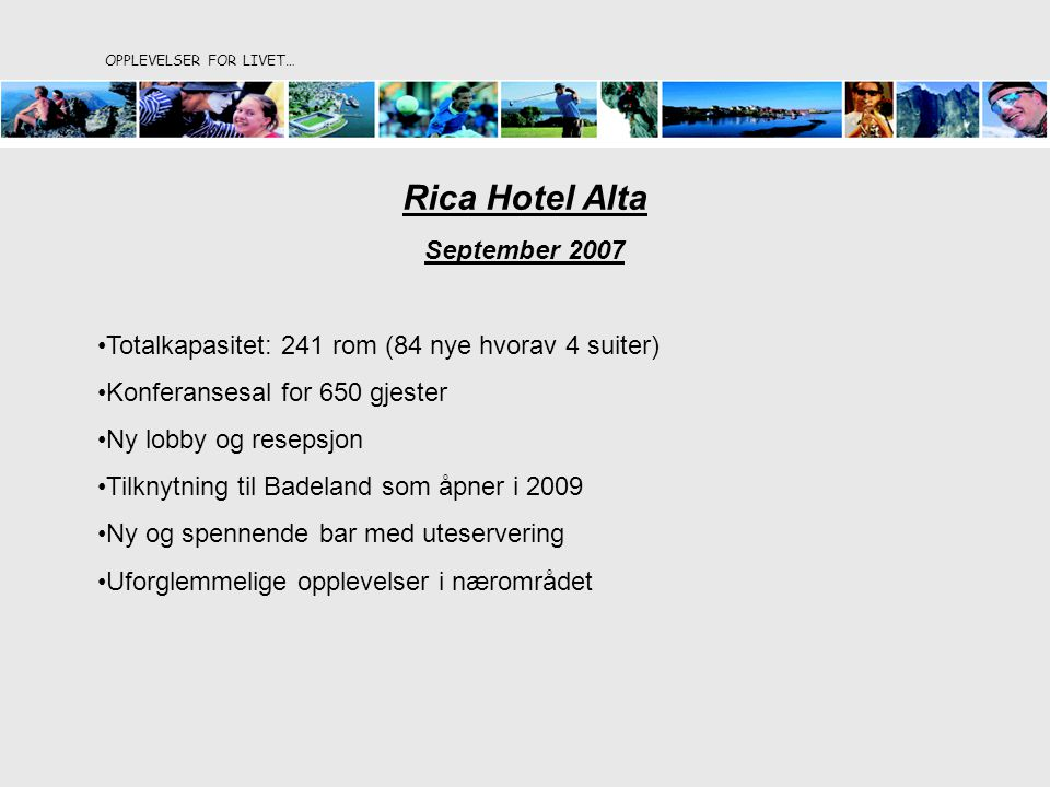 OPPLEVELSER FOR LIVET… Rica Hotel Alta September 2007 Totalkapasitet: 241 rom (84 nye hvorav 4 suiter) Konferansesal for 650 gjester Ny lobby og resepsjon Tilknytning til Badeland som åpner i 2009 Ny og spennende bar med uteservering Uforglemmelige opplevelser i nærområdet