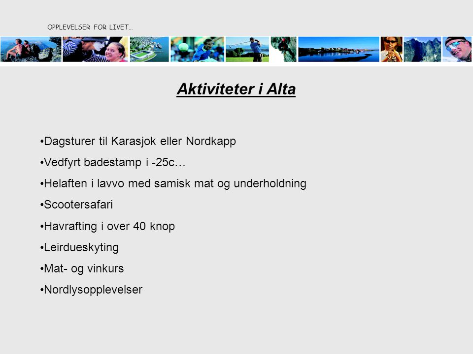 Aktiviteter i Alta Dagsturer til Karasjok eller Nordkapp Vedfyrt badestamp i -25c… Helaften i lavvo med samisk mat og underholdning Scootersafari Havrafting i over 40 knop Leirdueskyting Mat- og vinkurs Nordlysopplevelser