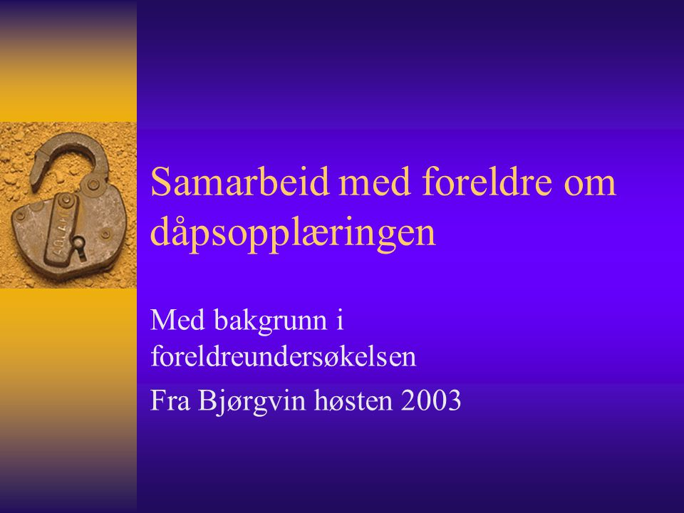 Samarbeid med foreldre om dåpsopplæringen Med bakgrunn i foreldreundersøkelsen Fra Bjørgvin høsten 2003