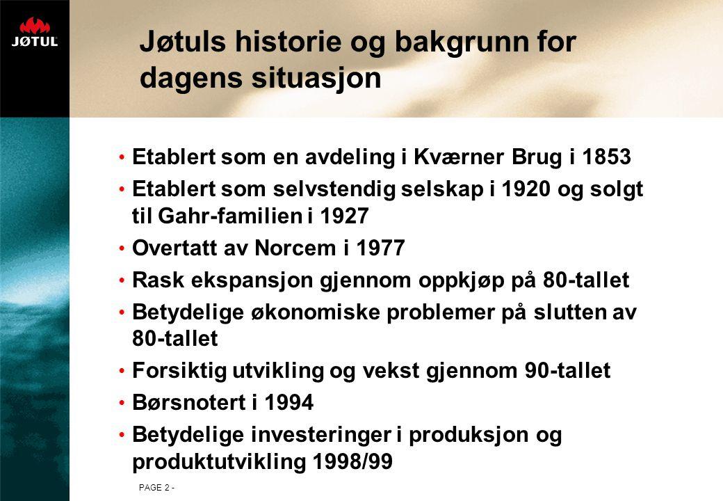 PAGE 2 - Jøtuls historie og bakgrunn for dagens situasjon Etablert som en avdeling i Kværner Brug i 1853 Etablert som selvstendig selskap i 1920 og solgt til Gahr-familien i 1927 Overtatt av Norcem i 1977 Rask ekspansjon gjennom oppkjøp på 80-tallet Betydelige økonomiske problemer på slutten av 80-tallet Forsiktig utvikling og vekst gjennom 90-tallet Børsnotert i 1994 Betydelige investeringer i produksjon og produktutvikling 1998/99
