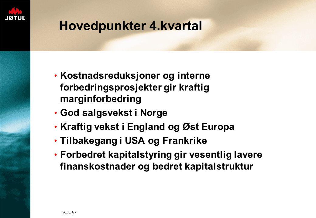PAGE 6 - Hovedpunkter 4.kvartal Kostnadsreduksjoner og interne forbedringsprosjekter gir kraftig marginforbedring God salgsvekst i Norge Kraftig vekst i England og Øst Europa Tilbakegang i USA og Frankrike Forbedret kapitalstyring gir vesentlig lavere finanskostnader og bedret kapitalstruktur