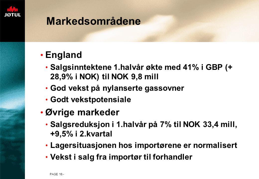 PAGE 16 - England Salgsinntektene 1.halvår økte med 41% i GBP (+ 28,9% i NOK) til NOK 9,8 mill God vekst på nylanserte gassovner Godt vekstpotensiale Øvrige markeder Salgsreduksjon i 1.halvår på 7% til NOK 33,4 mill, +9,5% i 2.kvartal Lagersituasjonen hos importørene er normalisert Vekst i salg fra importør til forhandler Markedsområdene