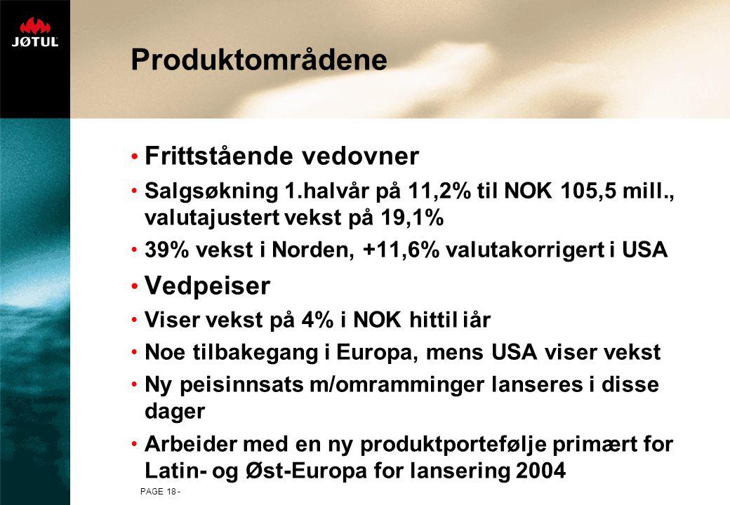 PAGE 18 - Produktområdene Frittstående vedovner Salgsøkning 1.halvår på 11,2% til NOK 105,5 mill., valutajustert vekst på 19,1% 39% vekst i Norden, +11,6% valutakorrigert i USA Vedpeiser Viser vekst på 4% i NOK hittil iår Noe tilbakegang i Europa, mens USA viser vekst Ny peisinnsats m/omramminger lanseres i disse dager Arbeider med en ny produktportefølje primært for Latin- og Øst-Europa for lansering 2004