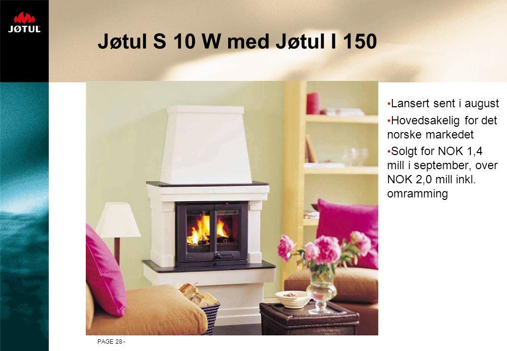 PAGE 28 - Jøtul S 10 W med Jøtul I 150 Lansert sent i august Hovedsakelig for det norske markedet Solgt for NOK 1,4 mill i september, over NOK 2,0 mil