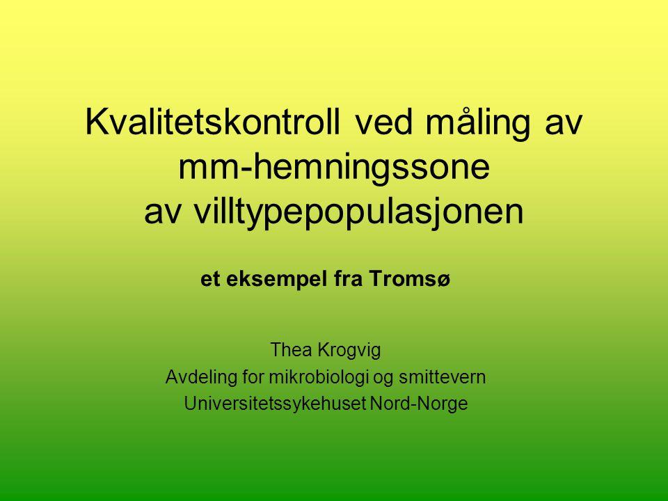 Kvalitetskontroll ved måling av mm-hemningssone av villtypepopulasjonen et eksempel fra Tromsø Thea Krogvig Avdeling for mikrobiologi og smittevern Universitetssykehuset Nord-Norge