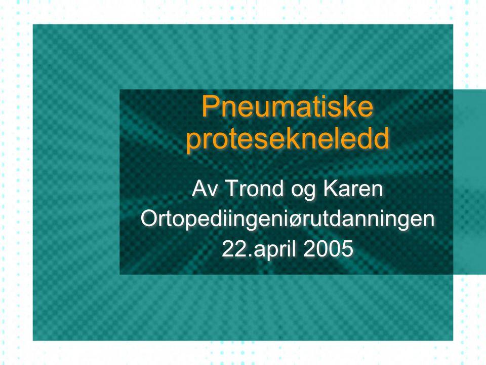 Pneumatiske protesekneledd Av Trond og Karen Ortopediingeniørutdanningen 22.april 2005 Av Trond og Karen Ortopediingeniørutdanningen 22.april 2005