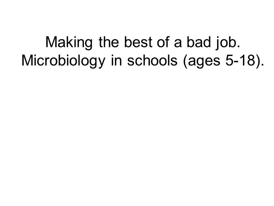 Making the best of a bad job. Microbiology in schools (ages 5-18).