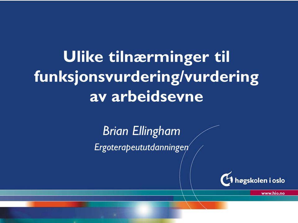 Høgskolen i Oslo Ulike tilnærminger til funksjonsvurdering/vurdering av arbeidsevne Brian Ellingham Ergoterapeututdanningen