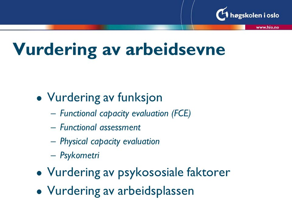 Vurdering av arbeidsevne l Vurdering av funksjon –Functional capacity evaluation (FCE) –Functional assessment –Physical capacity evaluation –Psykometr