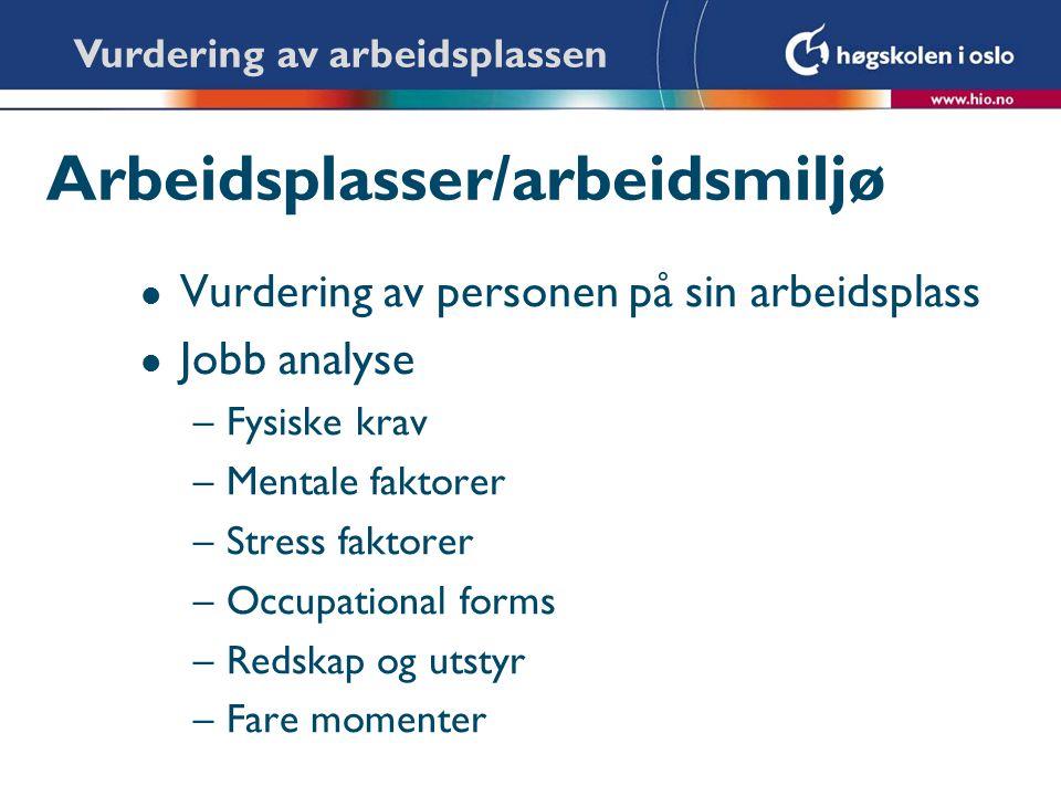 Arbeidsplasser/arbeidsmiljø l Vurdering av personen på sin arbeidsplass l Jobb analyse –Fysiske krav –Mentale faktorer –Stress faktorer –Occupational