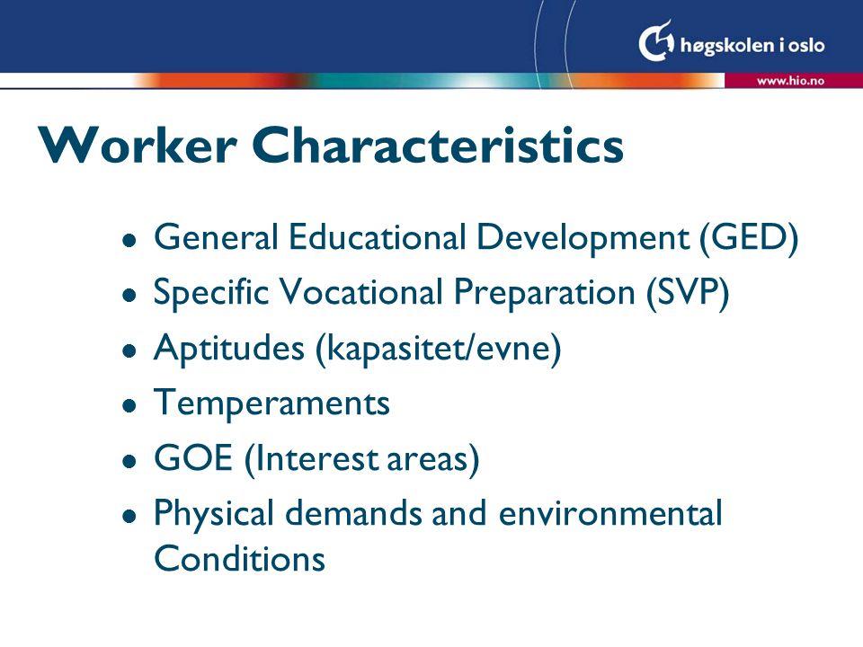 General Educational Development (GED) l Utdanningsnivå (formelle og uformelle) som knyttes til –Evne til å resonere og følge instruksjoner –Evne til å tilegne kunnskap og ferdigheter l Omfatter nivå innen –Resonering –Matematikk –Språk Worker Characteristics