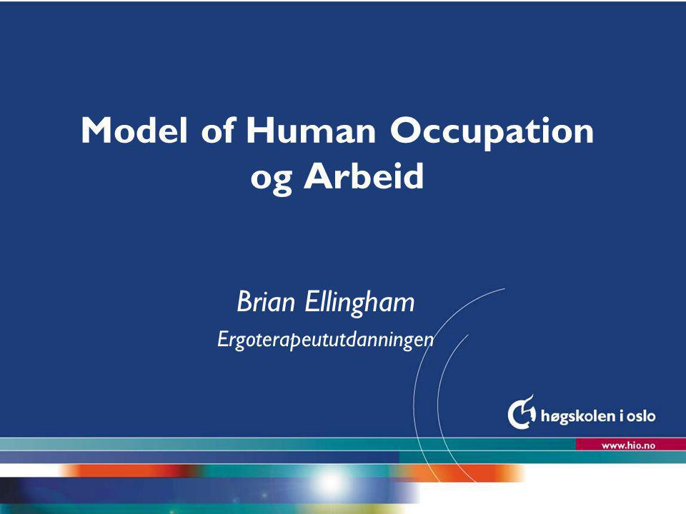 Høgskolen i Oslo Model of Human Occupation og Arbeid Brian Ellingham Ergoterapeututdanningen