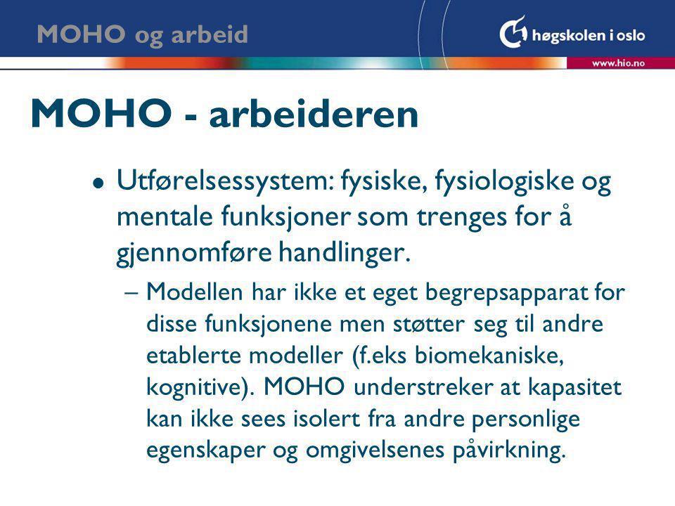 MOHO - arbeideren l Utførelsessystem: fysiske, fysiologiske og mentale funksjoner som trenges for å gjennomføre handlinger. –Modellen har ikke et eget