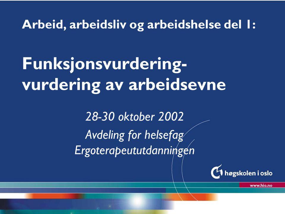 Høgskolen i Oslo Arbeid, arbeidsliv og arbeidshelse del 1: Funksjonsvurdering- vurdering av arbeidsevne 28-30 oktober 2002 Avdeling for helsefag Ergot