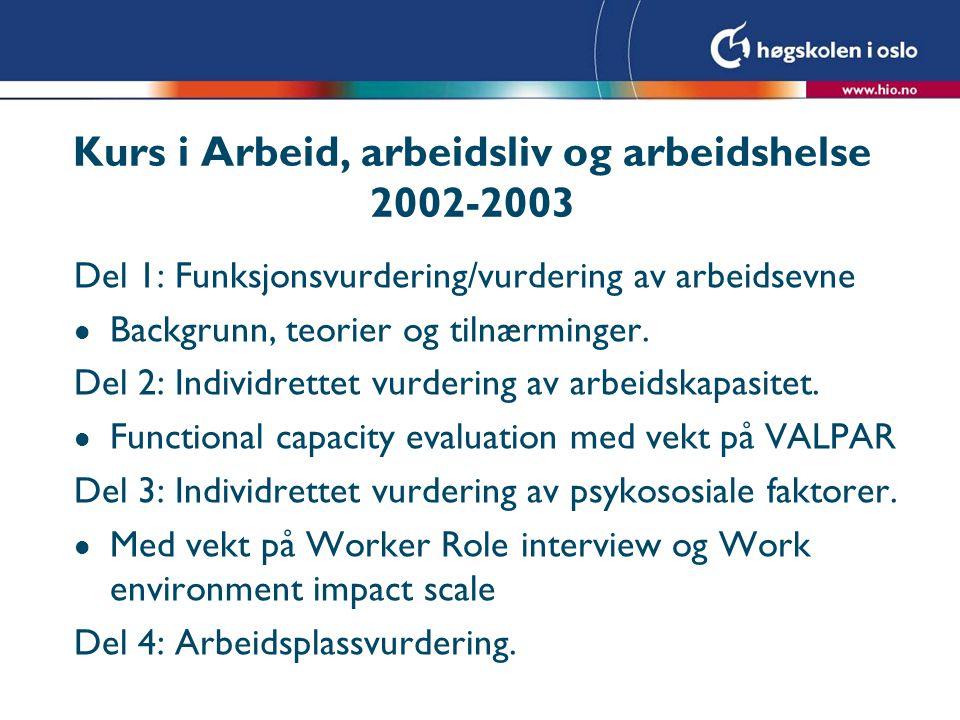 Kurs i Arbeid, arbeidsliv og arbeidshelse 2002-2003 Del 1: Funksjonsvurdering/vurdering av arbeidsevne l Backgrunn, teorier og tilnærminger. Del 2: In