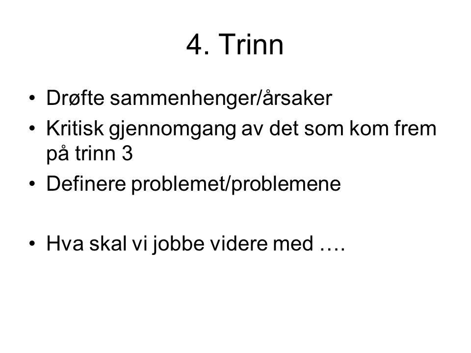 4. Trinn Drøfte sammenhenger/årsaker Kritisk gjennomgang av det som kom frem på trinn 3 Definere problemet/problemene Hva skal vi jobbe videre med ….