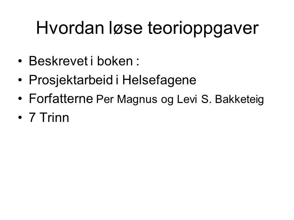 Hvordan løse teorioppgaver Beskrevet i boken : Prosjektarbeid i Helsefagene Forfatterne Per Magnus og Levi S.