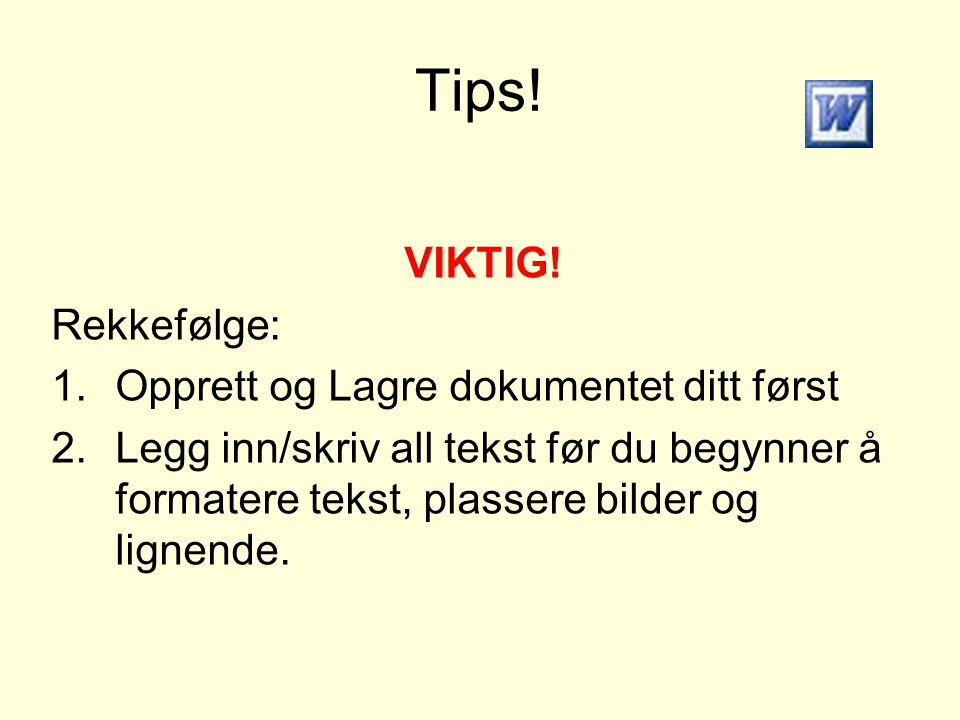 Tips! VIKTIG! Rekkefølge: 1.Opprett og Lagre dokumentet ditt først 2.Legg inn/skriv all tekst før du begynner å formatere tekst, plassere bilder og li