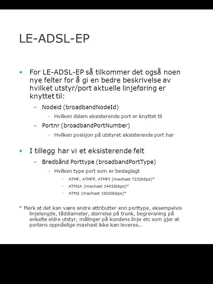 LE-ADSL-EP For LE-ADSL-EP så tilkommer det også noen nye felter for å gi en bedre beskrivelse av hvilket utstyr/port aktuelle linjeføring er knyttet til: –Nodeid (broadbandNodeId) –Hvilken dslam eksisterende port er knyttet til –Portnr (broadbandPortNumber) –Hvilken posisjon på utstyret eksisterende port har I tillegg har vi et eksisterende felt –Bredbånd Porttype (broadbandPortType) –Hvilken type port som er beslaglagt –ATMF, ATMFP, ATMFI (maxhast 7232kbps)* –ATM2A (maxhast 14432kbps)* –ATM2 (maxhast 19200kbps)* * Merk at det kan være andre attributter enn porttype, eksempelvis linjelengde, tåddiameter, størrelse på trunk, begrensning på enkelte eldre utstyr, målinger på kundens linje etc som gjør at portens oppnåelige maxhast ikke kan leveres…