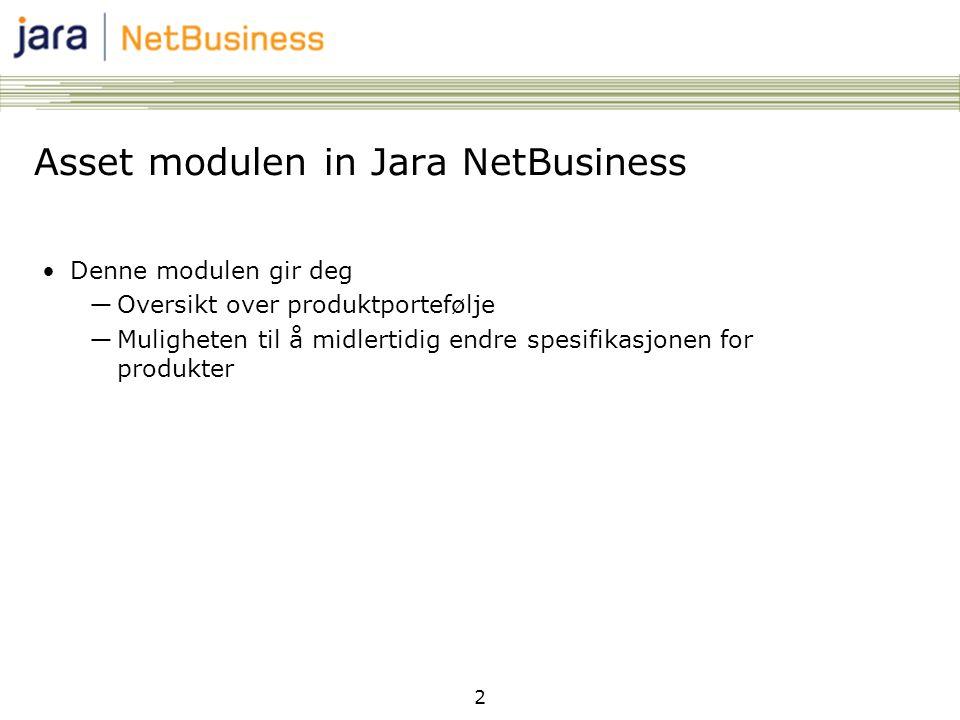 2 Asset modulen in Jara NetBusiness Denne modulen gir deg ―Oversikt over produktportefølje ―Muligheten til å midlertidig endre spesifikasjonen for pro