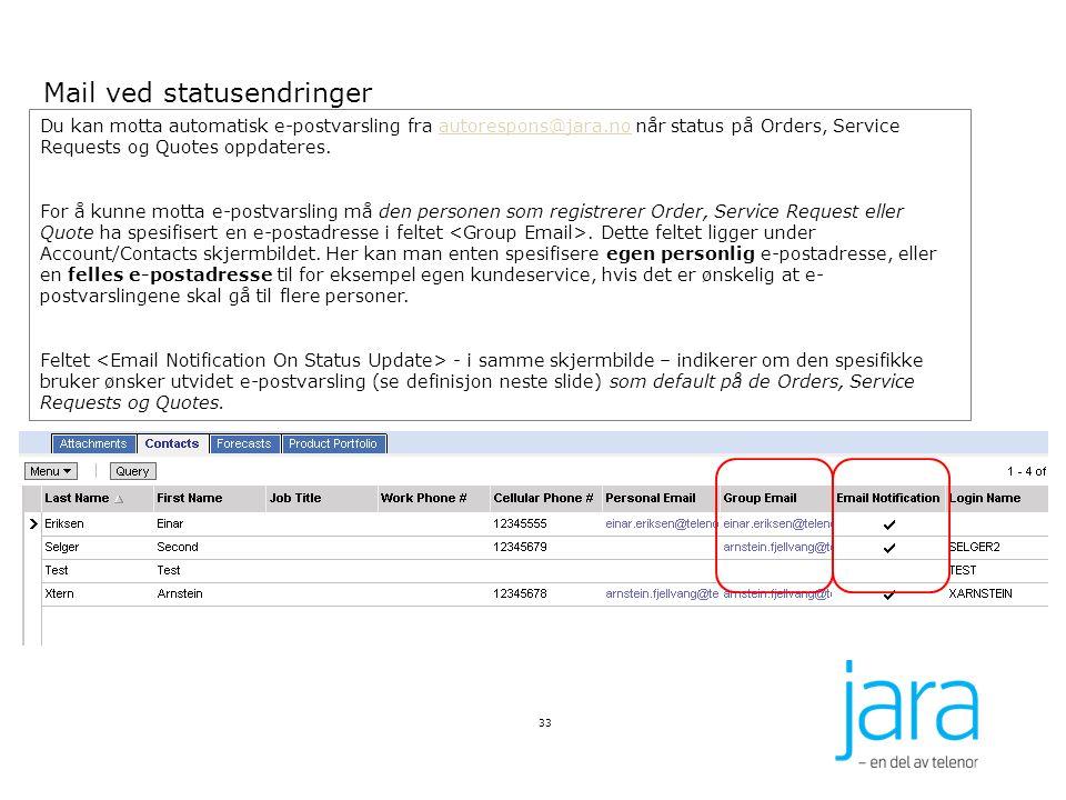 33 Du kan motta automatisk e-postvarsling fra autorespons@jara.no når status på Orders, Service Requests og Quotes oppdateres.autorespons@jara.no For å kunne motta e-postvarsling må den personen som registrerer Order, Service Request eller Quote ha spesifisert en e-postadresse i feltet.