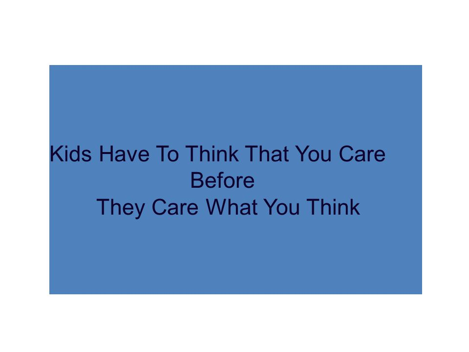 Kids Have To Think That You Care Before They Care What You Think