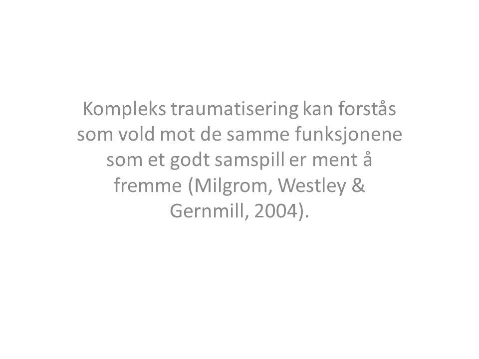 Kompleks traumatisering kan forstås som vold mot de samme funksjonene som et godt samspill er ment å fremme (Milgrom, Westley & Gernmill, 2004).