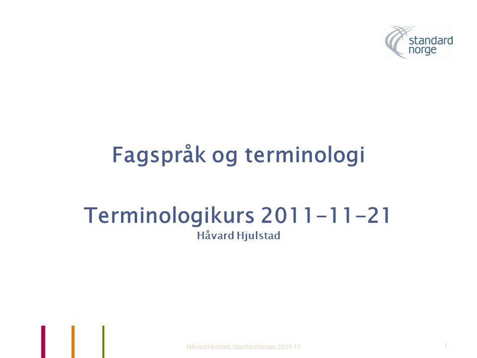 Fagspråk og terminologi Terminologikurs 2011-11-21 Håvard Hjulstad Håvard Hjulstad, Standard Norge, 2011-111