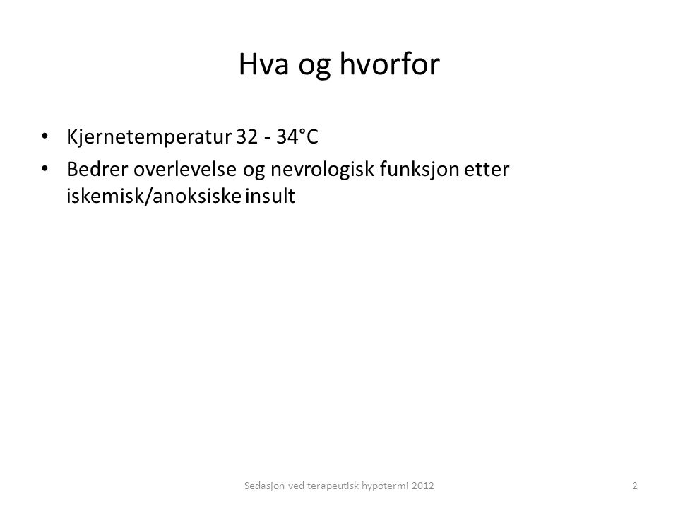 Hva og hvorfor Kjernetemperatur 32 - 34°C Bedrer overlevelse og nevrologisk funksjon etter iskemisk/anoksiske insult Sedasjon ved terapeutisk hypotermi 20122