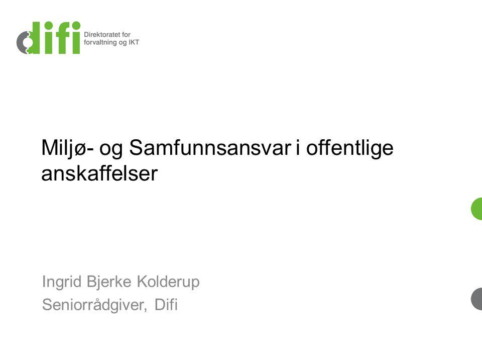 Miljø- og Samfunnsansvar i offentlige anskaffelser Ingrid Bjerke Kolderup Seniorrådgiver, Difi