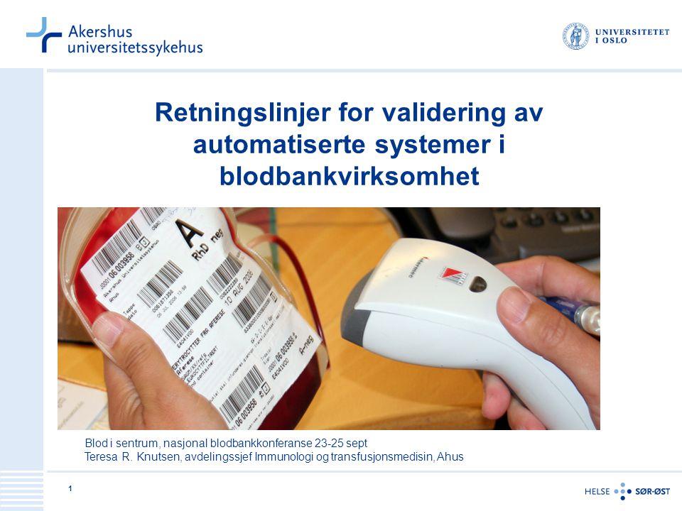 1 Retningslinjer for validering av automatiserte systemer i blodbankvirksomhet Blod i sentrum, nasjonal blodbankkonferanse 23-25 sept Teresa R. Knutse