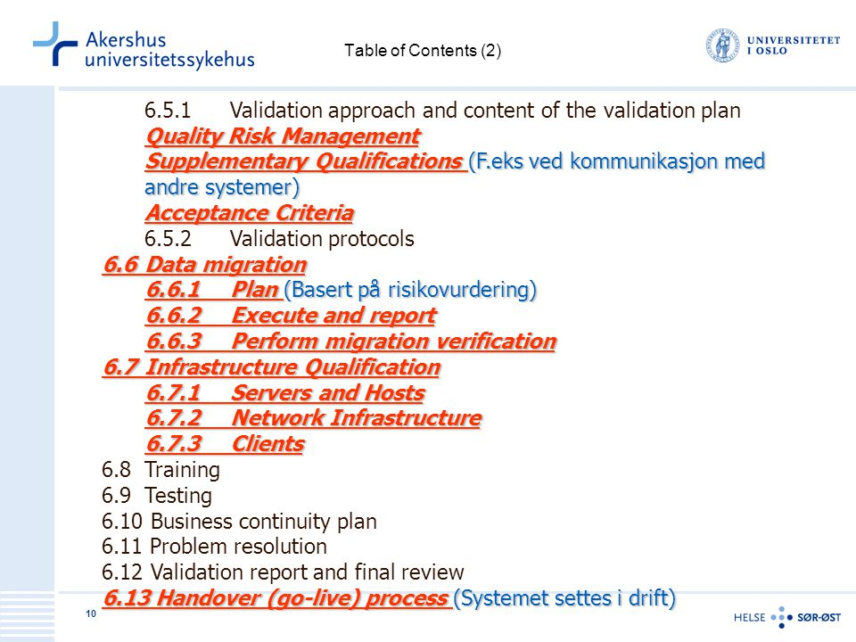 10 Table of Contents (2) 6.5.1Validation approach and content of the validation plan Quality Risk Management Supplementary Qualifications (F.eks ved kommunikasjon med andre systemer) Acceptance Criteria 6.5.2Validation protocols 6.6Data migration 6.6.1Plan (Basert på risikovurdering) 6.6.2Execute and report 6.6.3Perform migration verification 6.7Infrastructure Qualification 6.7.1Servers and Hosts 6.7.2Network Infrastructure 6.7.3Clients 6.8Training 6.9Testing 6.10 Business continuity plan 6.11 Problem resolution 6.12 Validation report and final review 6.13 Handover (go-live) process (Systemet settes i drift)