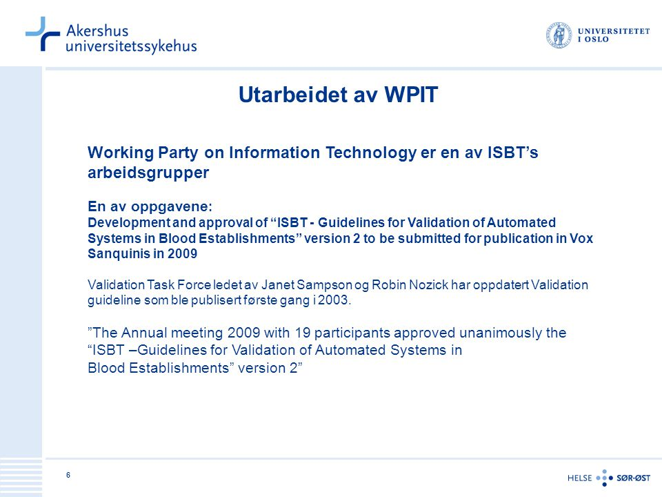6 Utarbeidet av WPIT Working Party on Information Technology er en av ISBT's arbeidsgrupper En av oppgavene : Development and approval of ISBT - Guidelines for Validation of Automated Systems in Blood Establishments version 2 to be submitted for publication in Vox Sanquinis in 2009 Validation Task Force ledet av Janet Sampson og Robin Nozick har oppdatert Validation guideline som ble publisert første gang i 2003.