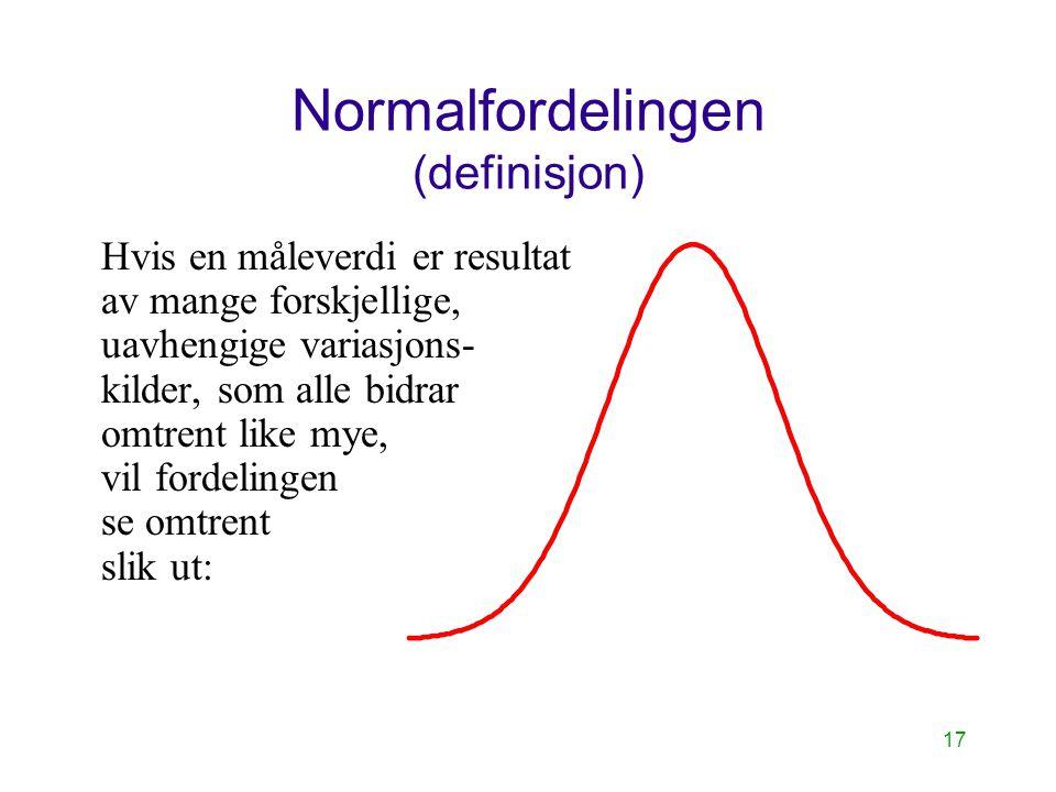 17 Normalfordelingen (definisjon) Hvis en måleverdi er resultat av mange forskjellige, uavhengige variasjons- kilder, som alle bidrar omtrent like mye