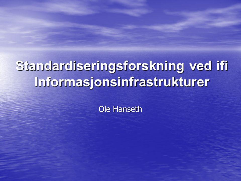 Standardiseringsforskning ved ifi Informasjonsinfrastrukturer Ole Hanseth