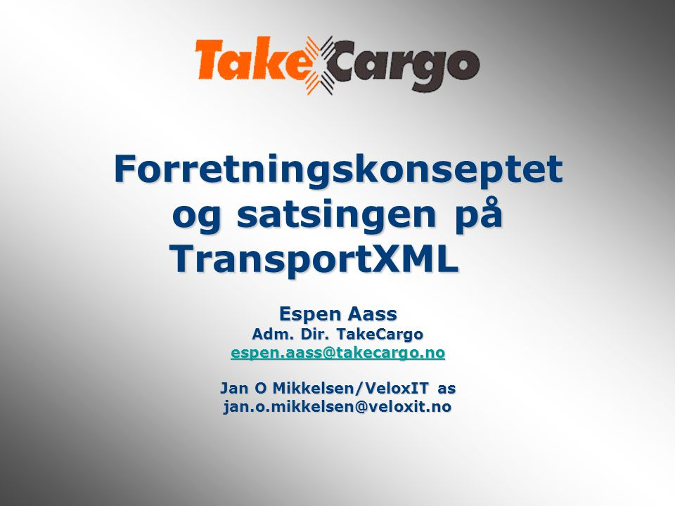 Forretningskonseptet og satsingen på TransportXML Espen Aass Adm. Dir. TakeCargo espen.aass@takecargo.no Jan O Mikkelsen/VeloxIT as jan.o.mikkelsen@ve