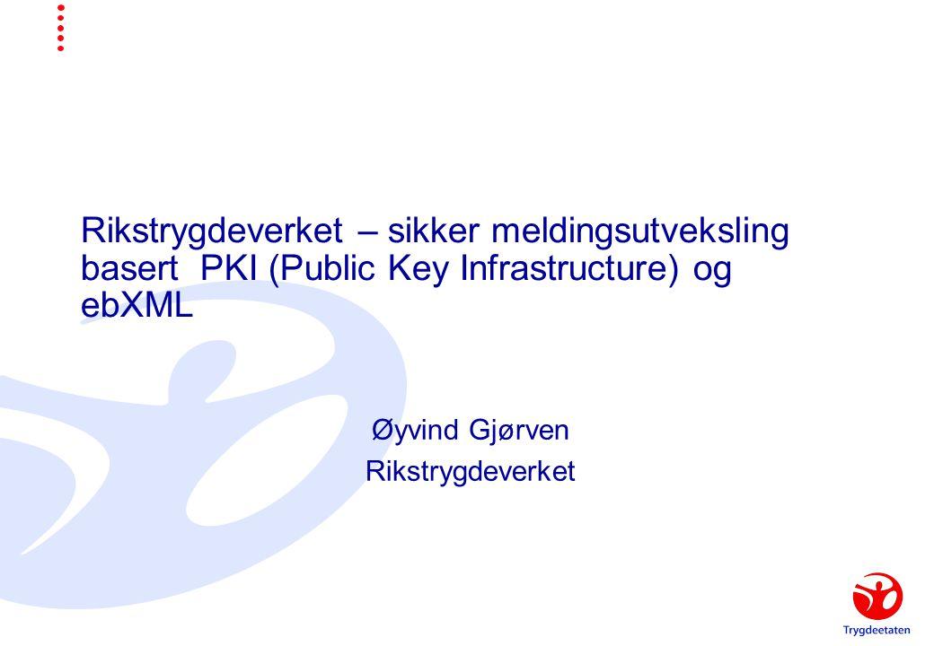 Rikstrygdeverket – sikker meldingsutveksling basert PKI (Public Key Infrastructure) og ebXML Øyvind Gjørven Rikstrygdeverket