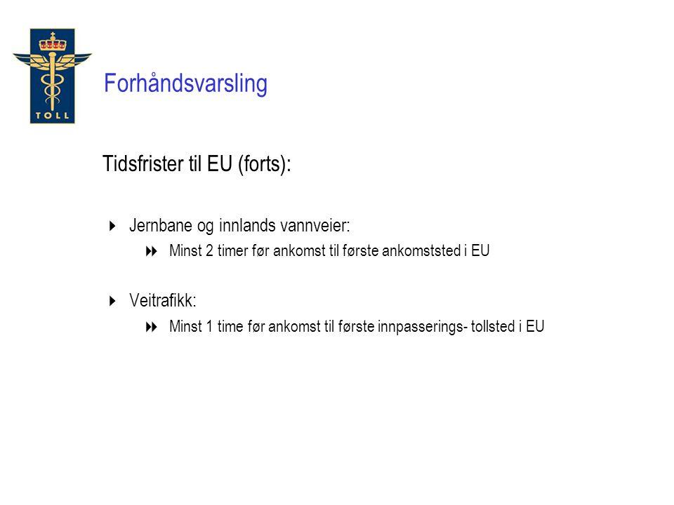 Forhåndsvarsling Tidsfrister til EU (forts):  Jernbane og innlands vannveier:  Minst 2 timer før ankomst til første ankomststed i EU  Veitrafikk: 