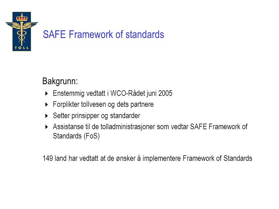 Bakgrunn:  Enstemmig vedtatt i WCO-Rådet juni 2005  Forplikter tollvesen og dets partnere  Setter prinsipper og standarder  Assistanse til de tolladministrasjoner som vedtar SAFE Framework of Standards (FoS) 149 land har vedtatt at de ønsker å implementere Framework of Standards SAFE Framework of standards