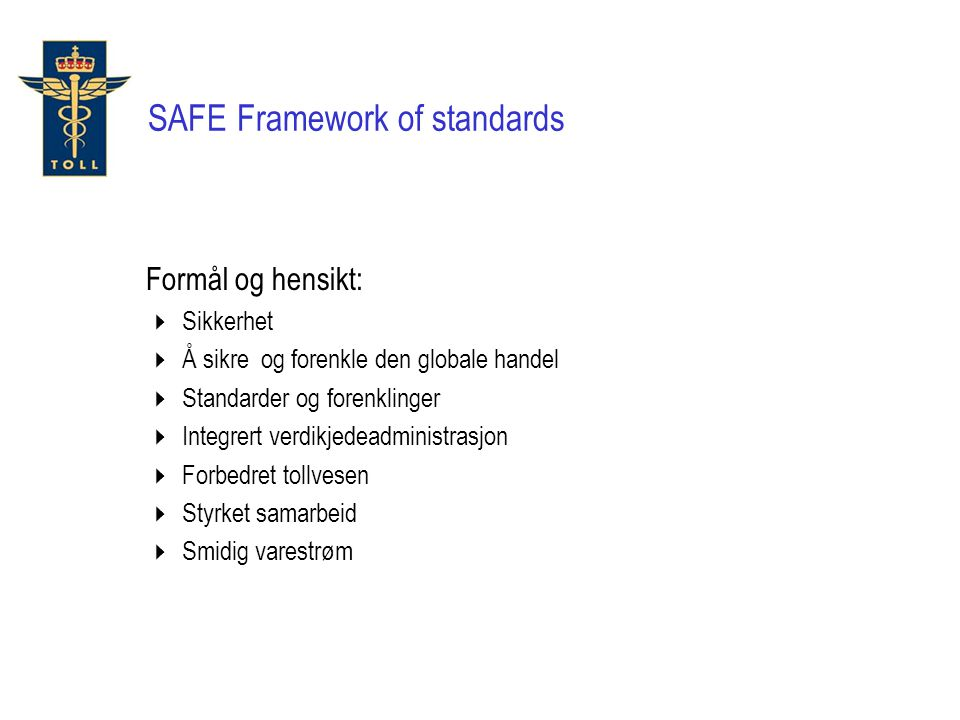 Formål og hensikt:  Sikkerhet  Å sikre og forenkle den globale handel  Standarder og forenklinger  Integrert verdikjedeadministrasjon  Forbedret